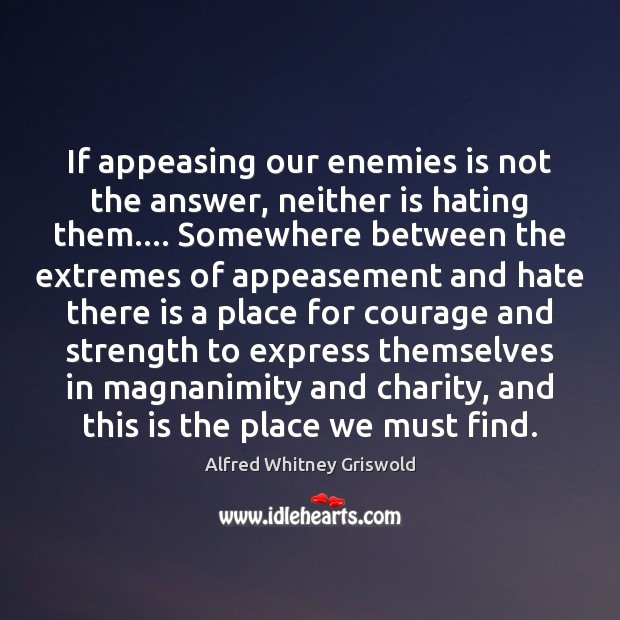 Image, If appeasing our enemies is not the answer, neither is hating them….