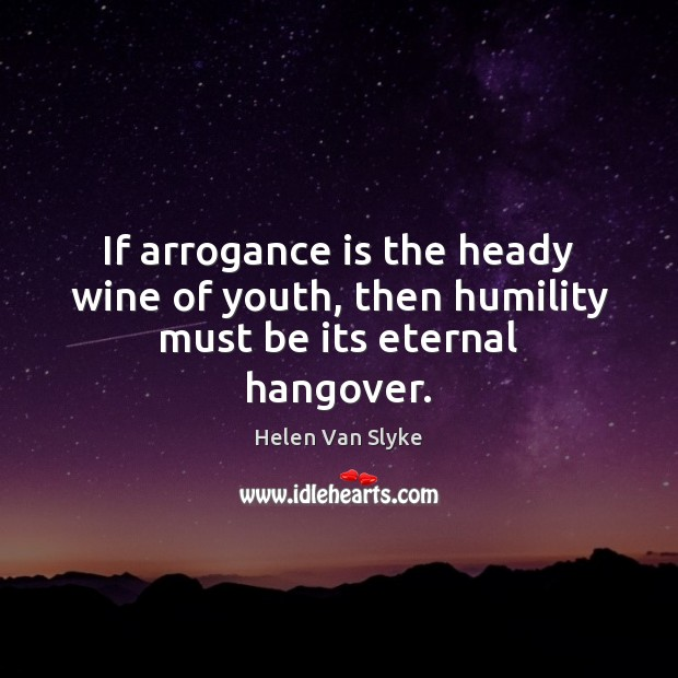 If arrogance is the heady wine of youth, then humility must be its eternal hangover. Humility Quotes Image