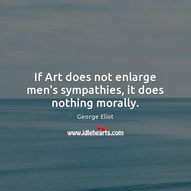 Image, If Art does not enlarge men's sympathies, it does nothing morally.
