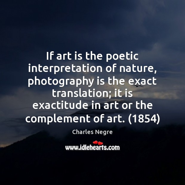 If art is the poetic interpretation of nature, photography is the exact Image
