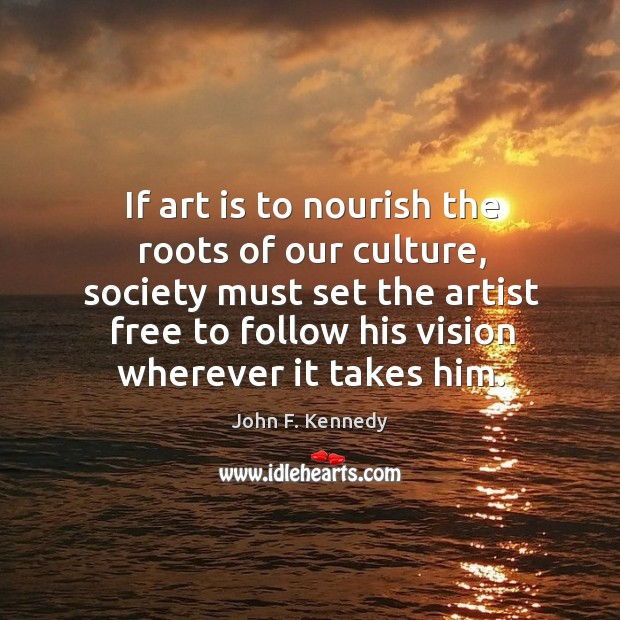 Image, If art is to nourish the roots of our culture, society must set the