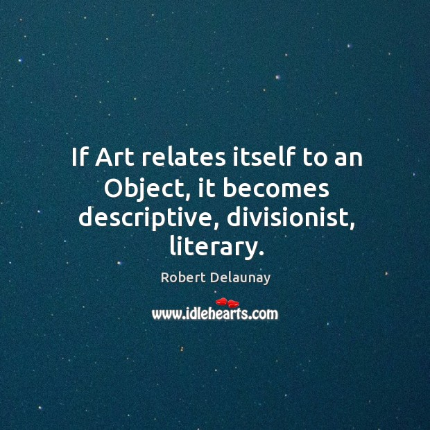 If art relates itself to an object, it becomes descriptive, divisionist, literary. Robert Delaunay Picture Quote