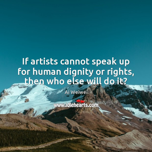If artists cannot speak up for human dignity or rights, then who else will do it? Image