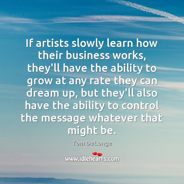 If artists slowly learn how their business works, they'll have the ability Image