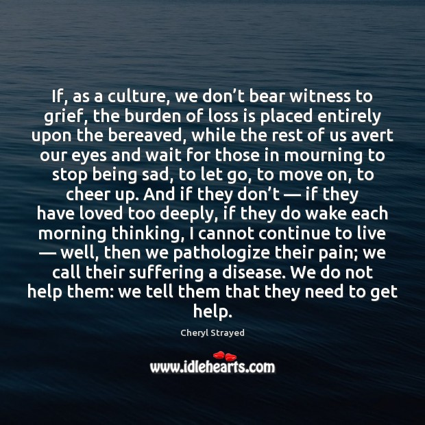 If, as a culture, we don't bear witness to grief, the Move On Quotes Image