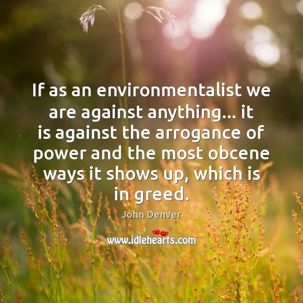 If as an environmentalist we are against anything… it is against the John Denver Picture Quote
