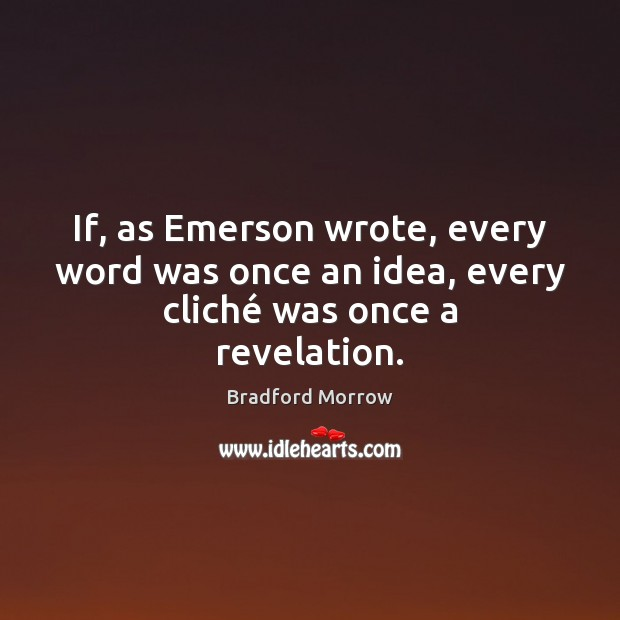 Image, If, as Emerson wrote, every word was once an idea, every cliché was once a revelation.