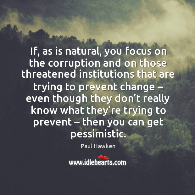 If, as is natural, you focus on the corruption and on those threatened Paul Hawken Picture Quote