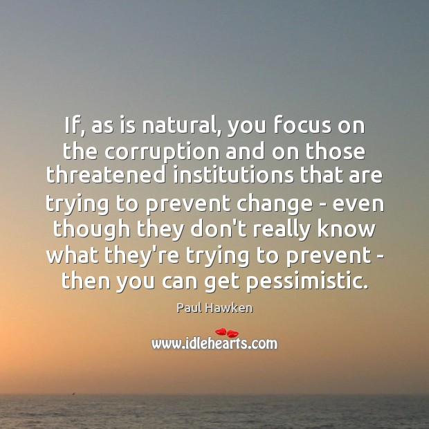 If, as is natural, you focus on the corruption and on those Paul Hawken Picture Quote