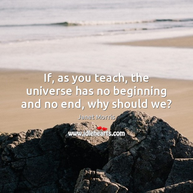 If, as you teach, the universe has no beginning and no end, why should we? Janet Morris Picture Quote