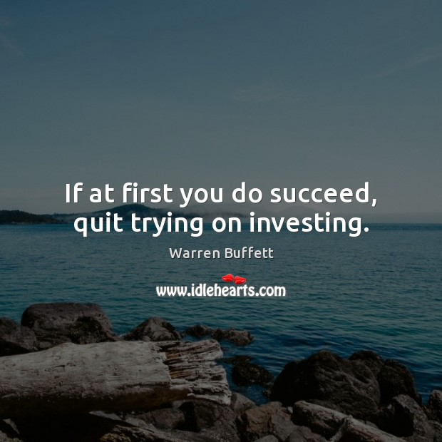 If at first you do succeed, quit trying on investing. Image