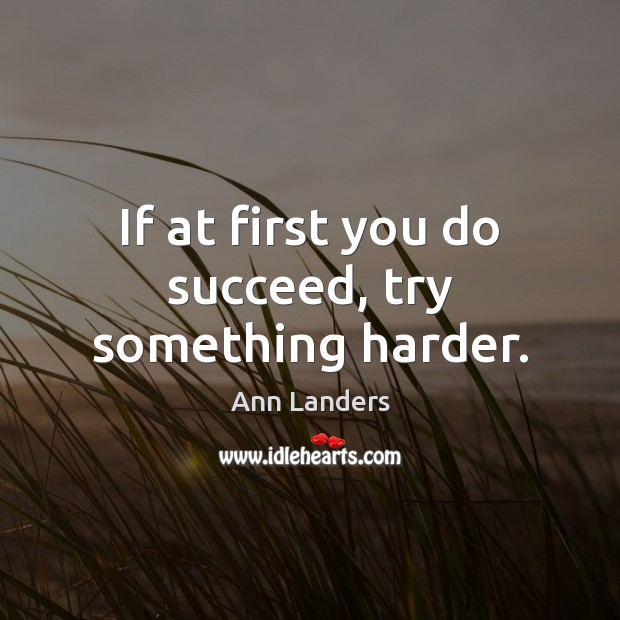 If at first you do succeed, try something harder. Ann Landers Picture Quote