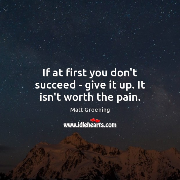 If at first you don't succeed – give it up. It isn't worth the pain. Matt Groening Picture Quote
