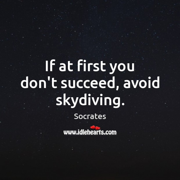 If at first you don't succeed, avoid skydiving. Image