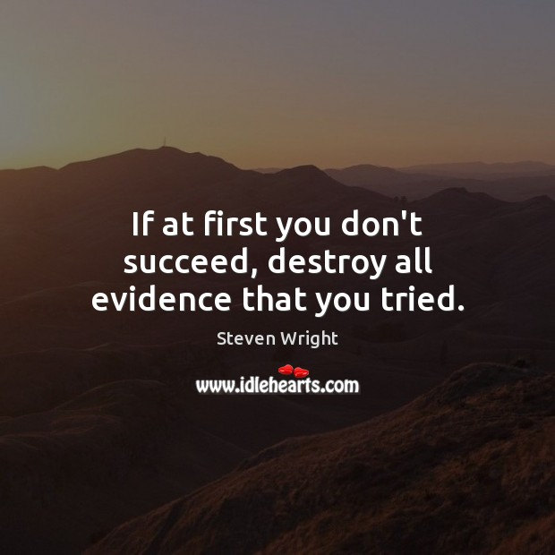 If at first you don't succeed, destroy all evidence that you tried. Image