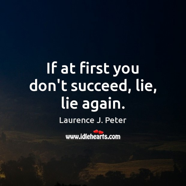 If at first you don't succeed, lie, lie again. Laurence J. Peter Picture Quote