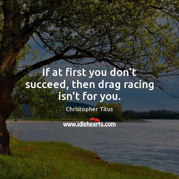 If at first you don't succeed, then drag racing isn't for you. Image