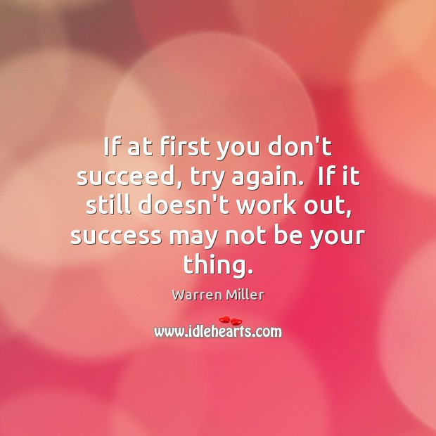 If at first you don't succeed, try again.  If it still doesn't Try Again Quotes Image