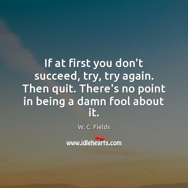 If at first you don't succeed, try, try again. Then quit. There's W. C. Fields Picture Quote