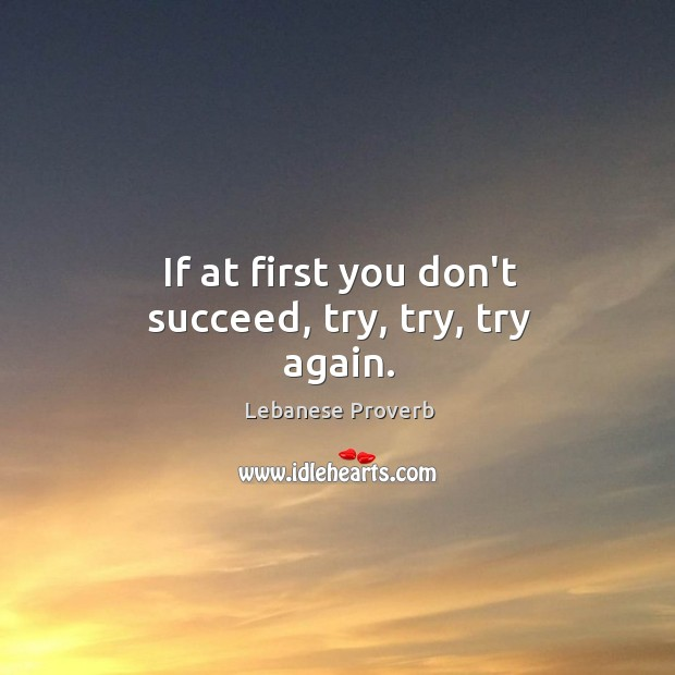 If at first you don't succeed, try, try, try again. Lebanese Proverbs Image