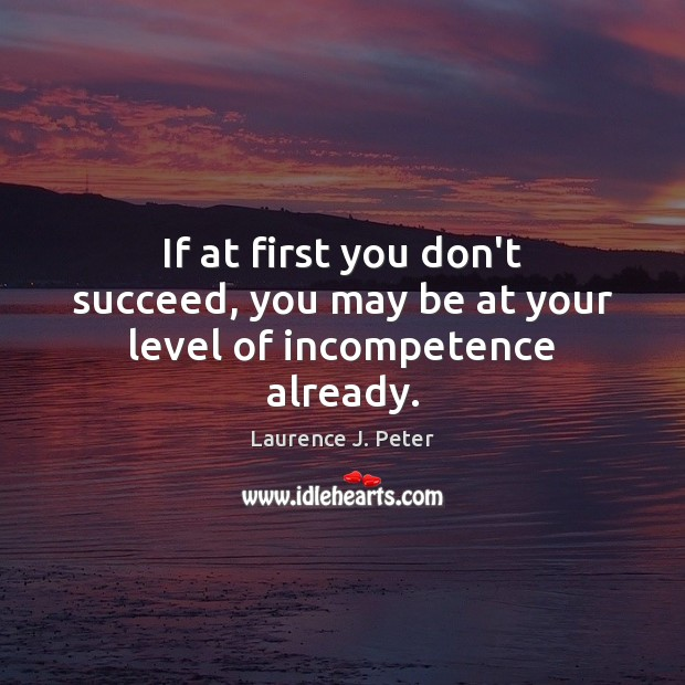 If at first you don't succeed, you may be at your level of incompetence already. Laurence J. Peter Picture Quote