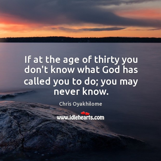 If at the age of thirty you don't know what God has called you to do; you may never know. Chris Oyakhilome Picture Quote