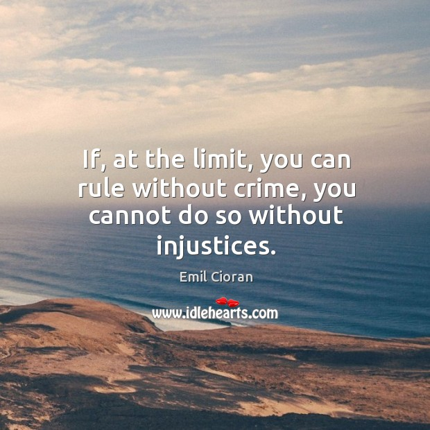 If, at the limit, you can rule without crime, you cannot do so without injustices. Emil Cioran Picture Quote