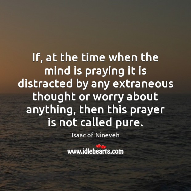If, at the time when the mind is praying it is distracted Isaac of Nineveh Picture Quote