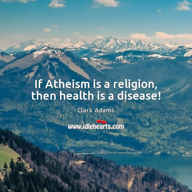 If Atheism is a religion, then health is a disease! Image
