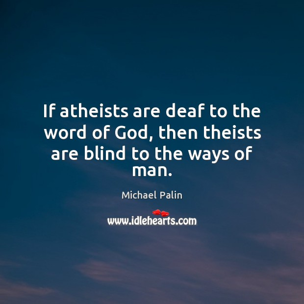 If atheists are deaf to the word of God, then theists are blind to the ways of man. Michael Palin Picture Quote