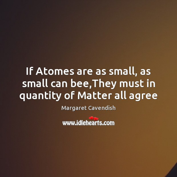 If Atomes are as small, as small can bee,They must in quantity of Matter all agree Margaret Cavendish Picture Quote