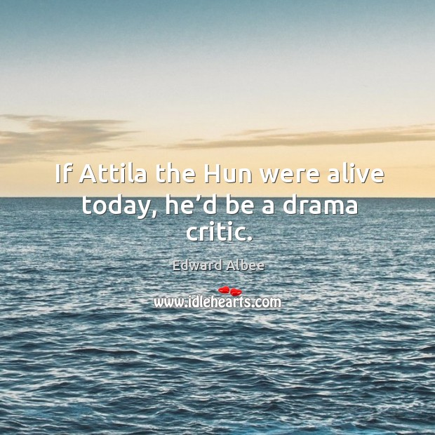 If attila the hun were alive today, he'd be a drama critic. Image