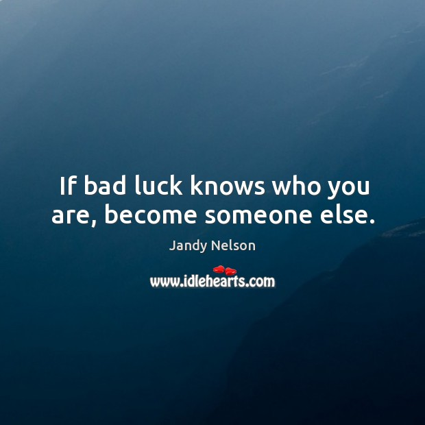 If bad luck knows who you are, become someone else. Jandy Nelson Picture Quote