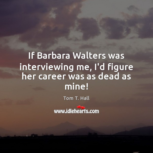 If Barbara Walters was interviewing me, I'd figure her career was as dead as mine! Image