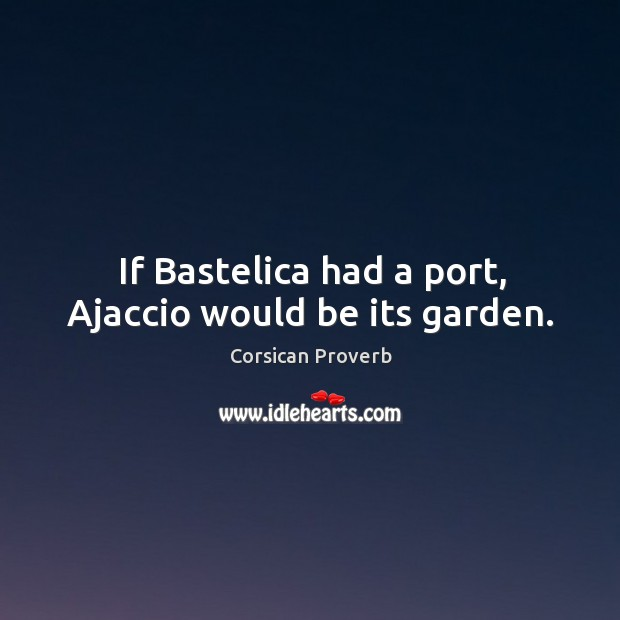 Image, If bastelica had a port, ajaccio would be its garden.
