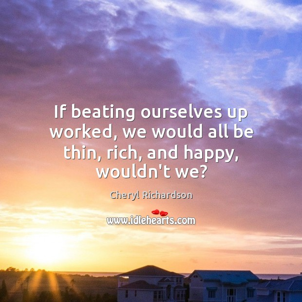 If beating ourselves up worked, we would all be thin, rich, and happy, wouldn't we? Cheryl Richardson Picture Quote