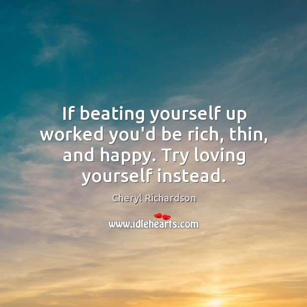 Image, If beating yourself up worked you'd be rich, thin, and happy. Try loving yourself instead.