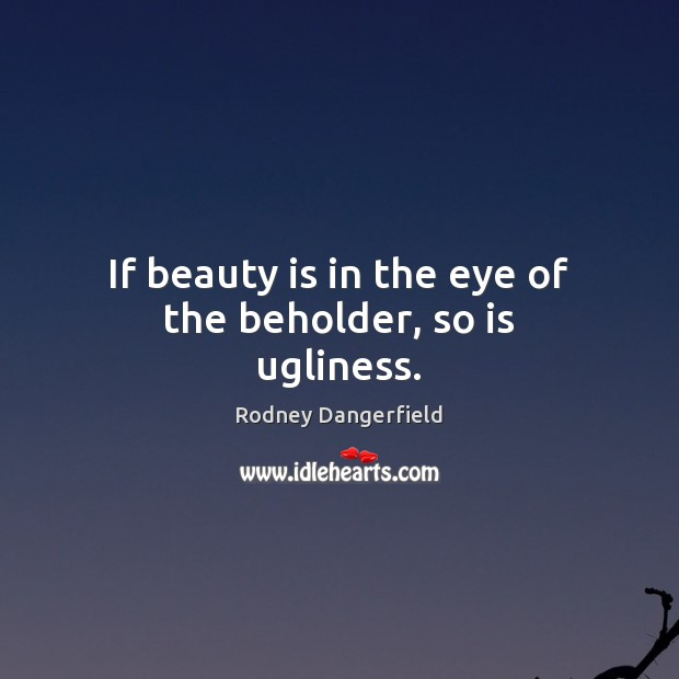 If beauty is in the eye of the beholder, so is ugliness. Image