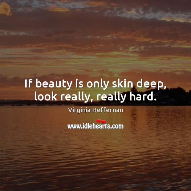 Image, If beauty is only skin deep, look really, really hard.