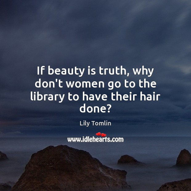 Image about If beauty is truth, why don't women go to the library to have their hair done?