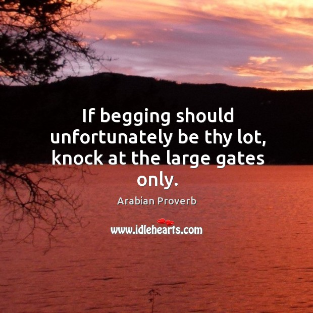 If begging should unfortunately be thy lot, knock at the large gates only. Arabian Proverbs Image