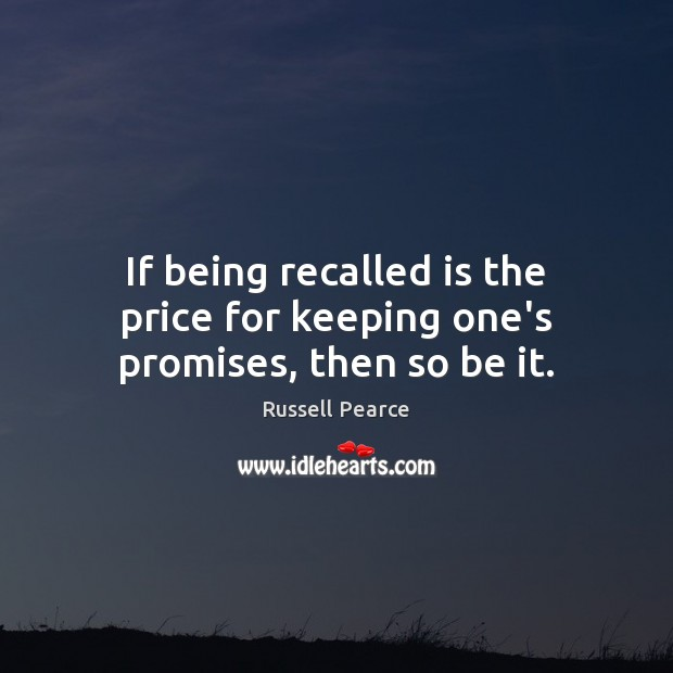 If being recalled is the price for keeping one's promises, then so be it. Russell Pearce Picture Quote