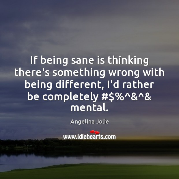 If being sane is thinking there's something wrong with being different, I'd Image
