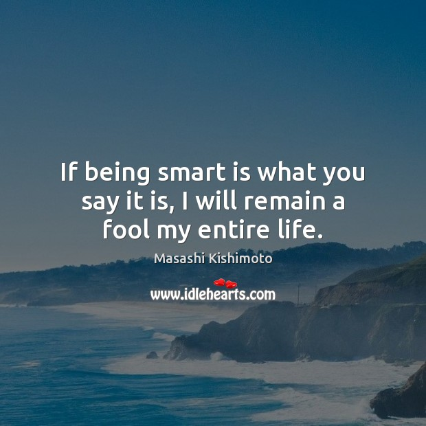 If being smart is what you say it is, I will remain a fool my entire life. Masashi Kishimoto Picture Quote