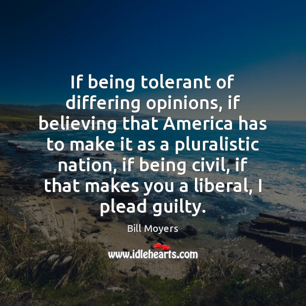 If being tolerant of differing opinions, if believing that America has to Bill Moyers Picture Quote