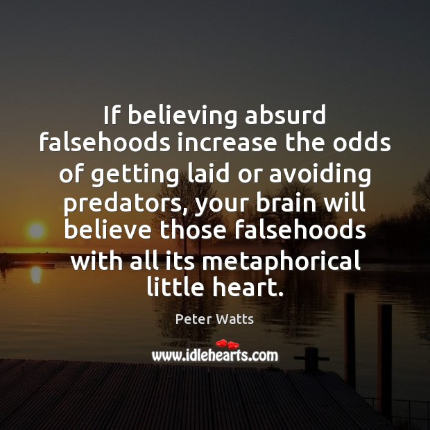 If believing absurd falsehoods increase the odds of getting laid or avoiding Peter Watts Picture Quote