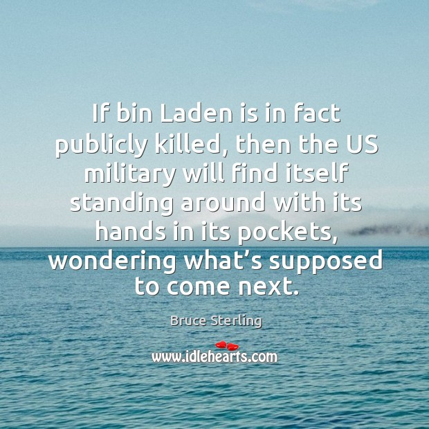 If bin laden is in fact publicly killed, then the us military will find itself standing around Bruce Sterling Picture Quote