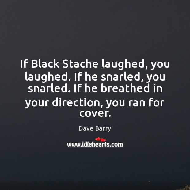 If Black Stache laughed, you laughed. If he snarled, you snarled. If Dave Barry Picture Quote