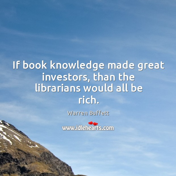 If book knowledge made great investors, than the librarians would all be rich. Image