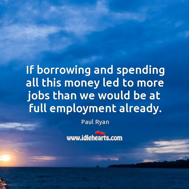 Image, If borrowing and spending all this money led to more jobs than we would be at full employment already.